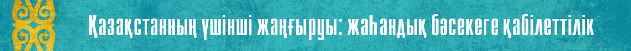 ҚАЗАҚСТАННЫҢ ҮШІНШІ ЖАҢҒЫРУЫ: ЖАҺАНДЫҚ БӘСЕКЕГЕ ҚАБІЛЕТТІЛІК