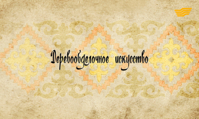 «Декоративно - прикладное искусство казахов». Деревообделочное искусство