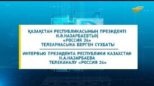 Арнайы шығарылым. ҚР Президенті Н.Ә.Назарбаевтың «Россия 24» телеарнасына берген сұхбаты