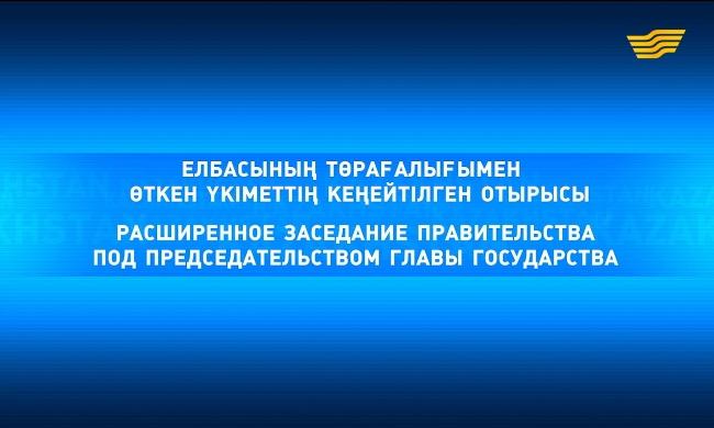 «Расширенное заседание Правительства под председательством Главы государства»