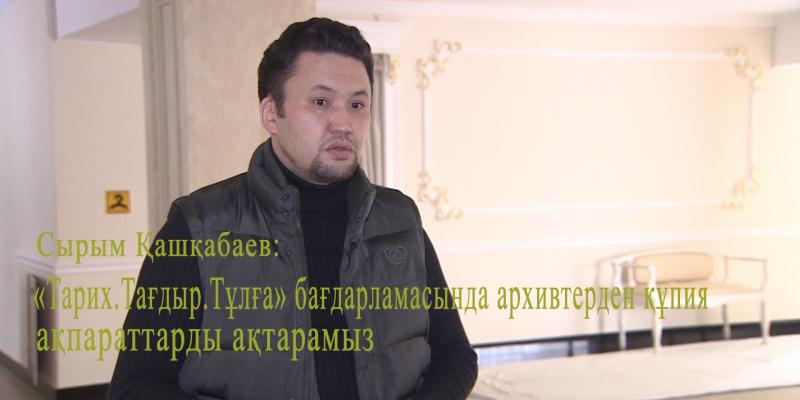 Сырым Қашқабаев: «Тарих. Тағдыр. Тұлға» бағдарламасында архивтерден құпия ақпараттарды ақтарамыз