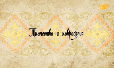 «Декоративно - прикладное искусство казахов». Ткачество и ковроделие