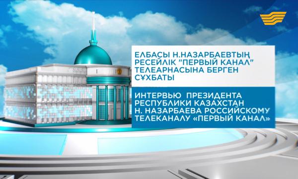 Елбасы Нұрсұлтан Назарбаевтың ресейлік «Первый канал» телеарнасына берген сұхбаты