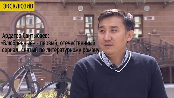 Ардагер Сантыбаев: «Влюбленные» - первый отечественный сериал, снятый по литературному роману