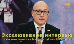 Эксклюзивное интервью с генеральным продюсером фильма «Шестой пост» Д.Ибрагимовым