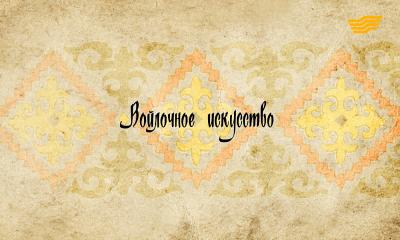 «Декоративно - прикладное искусство казахов». Войлочное искусство